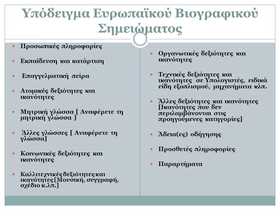 Υπόδειγμα Ευρωπαϊκού Βιογραφικού Σημειώματος  Προσωπικές πληροφορίες  Εκπαίδευση και κατάρτιση  Επαγγελματική πείρα  Ατομικές δεξιότητες και ικανότητες  Μητρική γλώσσα [ Αναφέρετε τη μητρική γλώσσα ]  Άλλες γλώσσες [ Αναφέρετε τη γλώσσα]  Κοινωνικές δεξιότητες και ικανότητες  Καλλιτεχνικές δεξιότητες και ικανότητες [Μουσική, συγγραφή, σχέδιο κ.λπ.]  Οργανωτικές δεξιότητες και ικανότητες  Τεχνικές δεξιότητες και ικανότητες σε Υπολογιστές, ειδικά είδη εξοπλισμού, μηχανήματα κλπ.