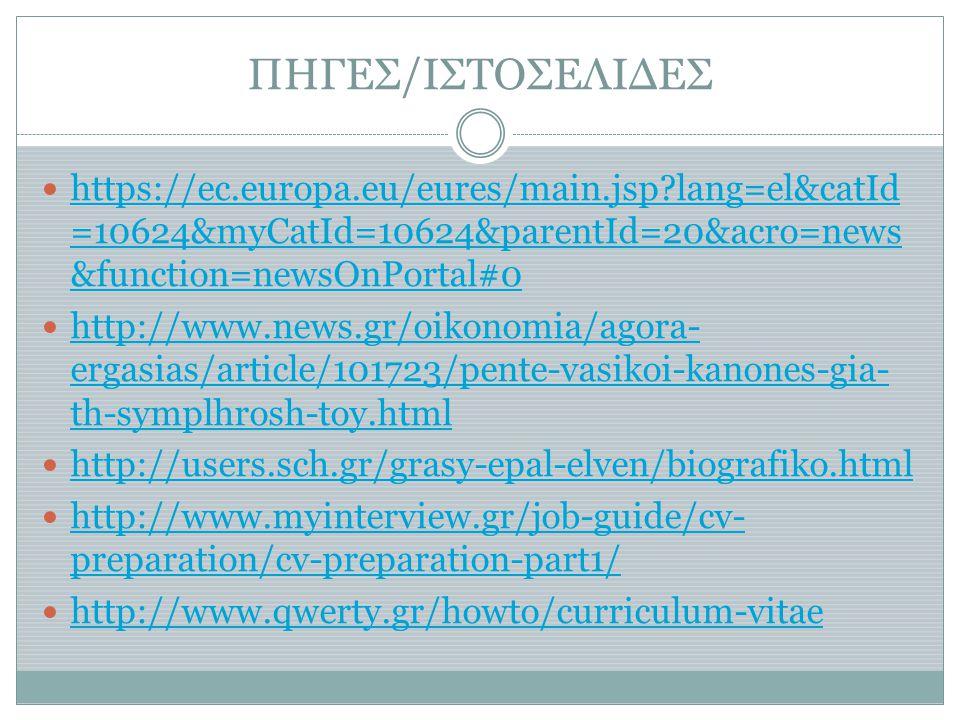 ΠΗΓΕΣ/ΙΣΤΟΣΕΛΙΔΕΣ  https://ec.europa.eu/eures/main.jsp?lang=el&catId =10624&myCatId=10624&parentId=20&acro=news &function=newsOnPortal#0 https://ec.europa.eu/eures/main.jsp?lang=el&catId =10624&myCatId=10624&parentId=20&acro=news &function=newsOnPortal#0  http://www.news.gr/oikonomia/agora- ergasias/article/101723/pente-vasikoi-kanones-gia- th-symplhrosh-toy.html http://www.news.gr/oikonomia/agora- ergasias/article/101723/pente-vasikoi-kanones-gia- th-symplhrosh-toy.html  http://users.sch.gr/grasy-epal-elven/biografiko.html http://users.sch.gr/grasy-epal-elven/biografiko.html  http://www.myinterview.gr/job-guide/cv- preparation/cv-preparation-part1/ http://www.myinterview.gr/job-guide/cv- preparation/cv-preparation-part1/  http://www.qwerty.gr/howto/curriculum-vitae http://www.qwerty.gr/howto/curriculum-vitae