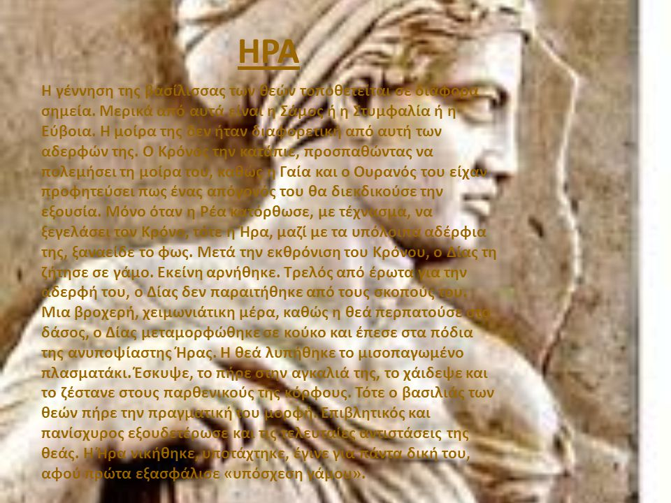 ΗΡΑ Η γέννηση της βασίλισσας των θεών τοποθετείται σε διάφορα σημεία. Μερικά από αυτά είναι η Σάμος ή η Στυμφαλία ή η Εύβοια. Η μοίρα της δεν ήταν δια