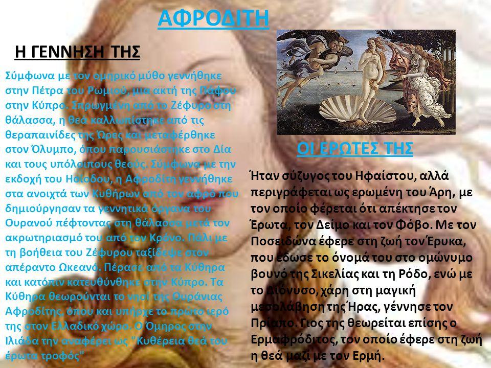 ΑΦΡΟΔΙΤΗ Σύμφωνα με τον ομηρικό μύθο γεννήθηκε στην Πέτρα του Ρωμιού, μια ακτή της Πάφου στην Κύπρο. Σπρωγμένη από το Ζέφυρο στη θάλασσα, η θεά καλλωπ