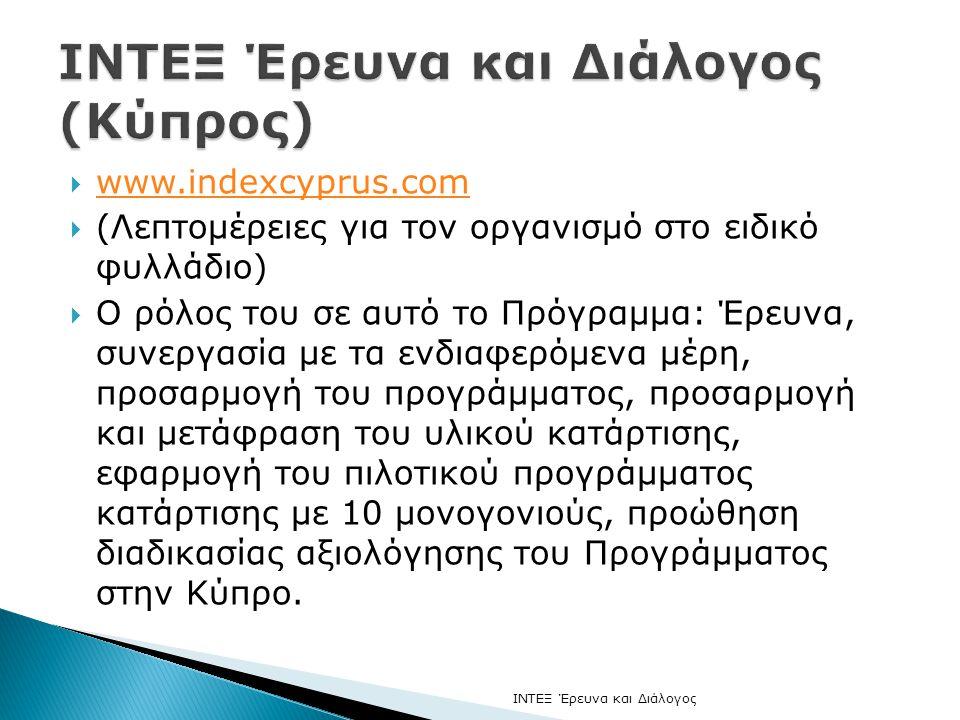  www.indexcyprus.com www.indexcyprus.com  (Λεπτομέρειες για τον οργανισμό στο ειδικό φυλλάδιο)  Ο ρόλος του σε αυτό το Πρόγραμμα: Έρευνα, συνεργασία με τα ενδιαφερόμενα μέρη, προσαρμογή του προγράμματος, προσαρμογή και μετάφραση του υλικού κατάρτισης, εφαρμογή του πιλοτικού προγράμματος κατάρτισης με 10 μονογονιούς, προώθηση διαδικασίας αξιολόγησης του Προγράμματος στην Κύπρο.