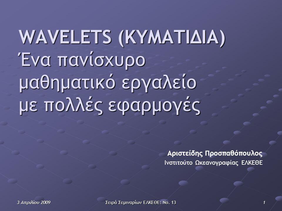 3 Απριλίου 2009 Σειρά Σεμιναρίων ΕΛΚΕΘΕ: Νο. 13 1 WAVELETS (ΚΥΜΑΤΙΔΙΑ) Ένα πανίσχυρο μαθηματικό εργαλείο με πολλές εφαρμογές Ινστιτούτο Ωκεανογραφίας