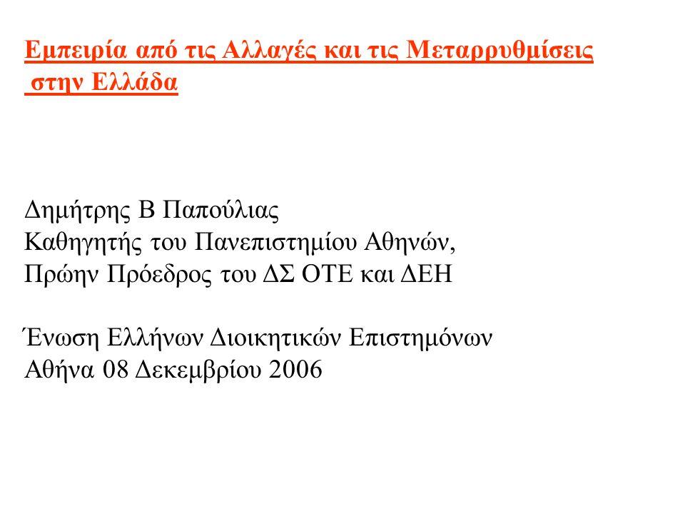 Εμπειρία από τις Αλλαγές και τις Μεταρρυθμίσεις στην Ελλάδα Δημήτρης Β Παπούλιας Καθηγητής του Πανεπιστημίου Αθηνών, Πρώην Πρόεδρος του ΔΣ ΟΤΕ και ΔΕΗ Ένωση Ελλήνων Διοικητικών Επιστημόνων Αθήνα 08 Δεκεμβρίου 2006