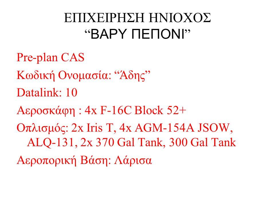 """ΕΠΙΧΕΙΡΗΣΗ ΗΝΙΟΧΟΣ """" ΒΑΡΥ ΠΕΠΟΝΙ """" Pre-plan CAS Κωδική Ονομασία: """"Άδης"""" Datalink: 10 Αεροσκάφη : 4x F-16C Block 52+ Οπλισμός: 2x Iris T, 4x AGM-154A J"""