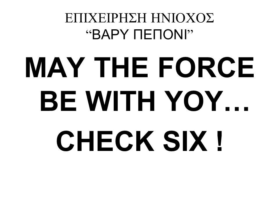 """ΕΠΙΧΕΙΡΗΣΗ ΗΝΙΟΧΟΣ """" ΒΑΡΥ ΠΕΠΟΝΙ """" MAY THE FORCE BE WITH YOY… CHECK SIX !"""