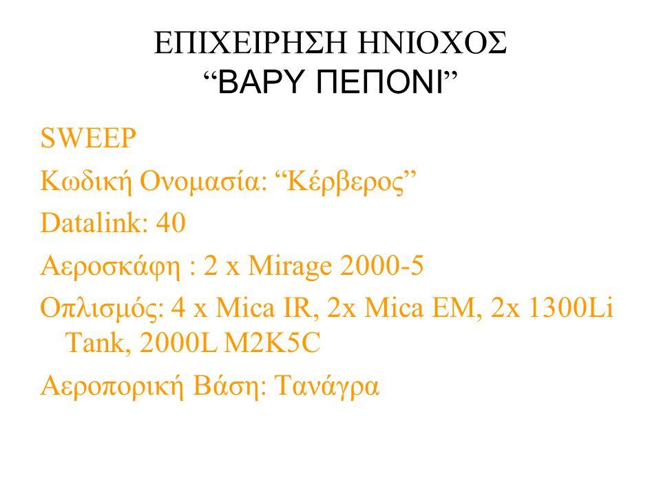 """ΕΠΙΧΕΙΡΗΣΗ ΗΝΙΟΧΟΣ """" ΒΑΡΥ ΠΕΠΟΝΙ """" SWEEP Κωδική Ονομασία: """"Κέρβερος"""" Datalink: 40 Αεροσκάφη : 2 x Mirage 2000-5 Οπλισμός: 4 x Mica IR, 2x Mica EM, 2x"""