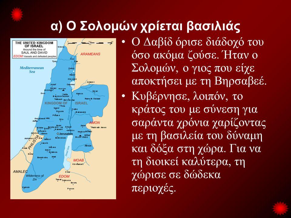 α) Ο Σολομών χρίεται βασιλιάς •Ο Δαβίδ όρισε διάδοχό του όσο ακόμα ζούσε. Ήταν ο Σολομών, ο γιος που είχε αποκτήσει με τη Βηρσαβεέ. •Κυβέρνησε, λοιπόν