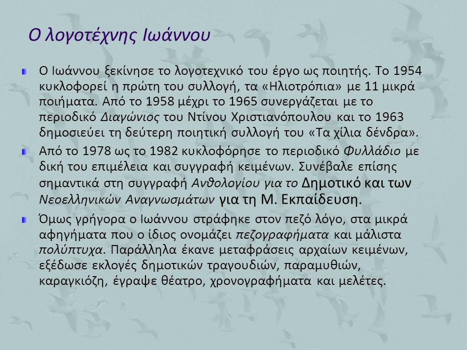 Ο λογοτέχνης Ιωάννου Ο Ιωάννου ξεκίνησε το λογοτεχνικό του έργο ως ποιητής. Το 1954 κυκλοφορεί η πρώτη του συλλογή, τα «Ηλιοτρόπια» με 11 μικρά ποιήμα