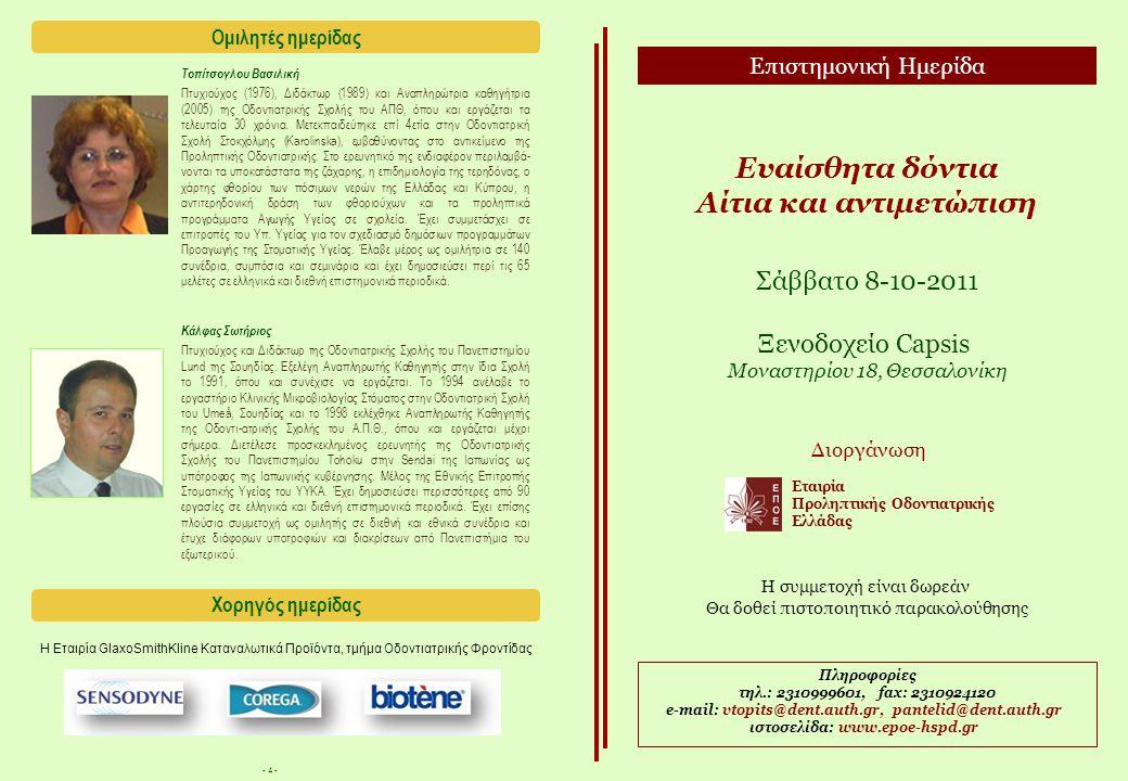 - 4 - Ευαίσθητα δόντια Αίτια και αντιμετώπιση Σάββατο 8-10-2011 Ξενοδοχείο Capsis Μοναστηρίου 18, Θεσσαλονίκη Πληροφορίες τηλ.: 2310999601, fax: 2310924120 e-mail: vtopits@dent.auth.gr, pantelid@dent.auth.gr ιστοσελίδα: www.epoe-hspd.gr Η συμμετοχή είναι δωρεάν Θα δοθεί πιστοποιητικό παρακολούθησης Επιστημονική Ημερίδα Διοργάνωση Εταιρία Προληπτικής Οδοντιατρικής Ελλάδας Κάλφας Σωτήριος Πτυχιούχος και Διδάκτωρ της Οδοντιατρικής Σχολής του Πανεπιστημίου Lund της Σουηδίας.