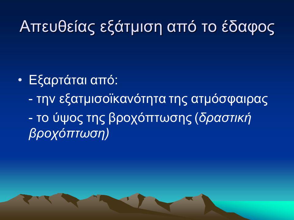 Απευθείας εξάτμιση από το έδαφος •Εξαρτάται από: - την εξατμισοϊκανότητα της ατμόσφαιρας - το ύψος της βροχόπτωσης (δραστική βροχόπτωση)