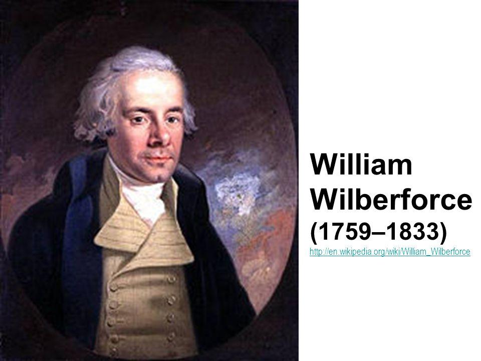 William Wilberforce (1759–1833) http://en.wikipedia.org/wiki/William_Wilberforce http://en.wikipedia.org/wiki/William_Wilberforce