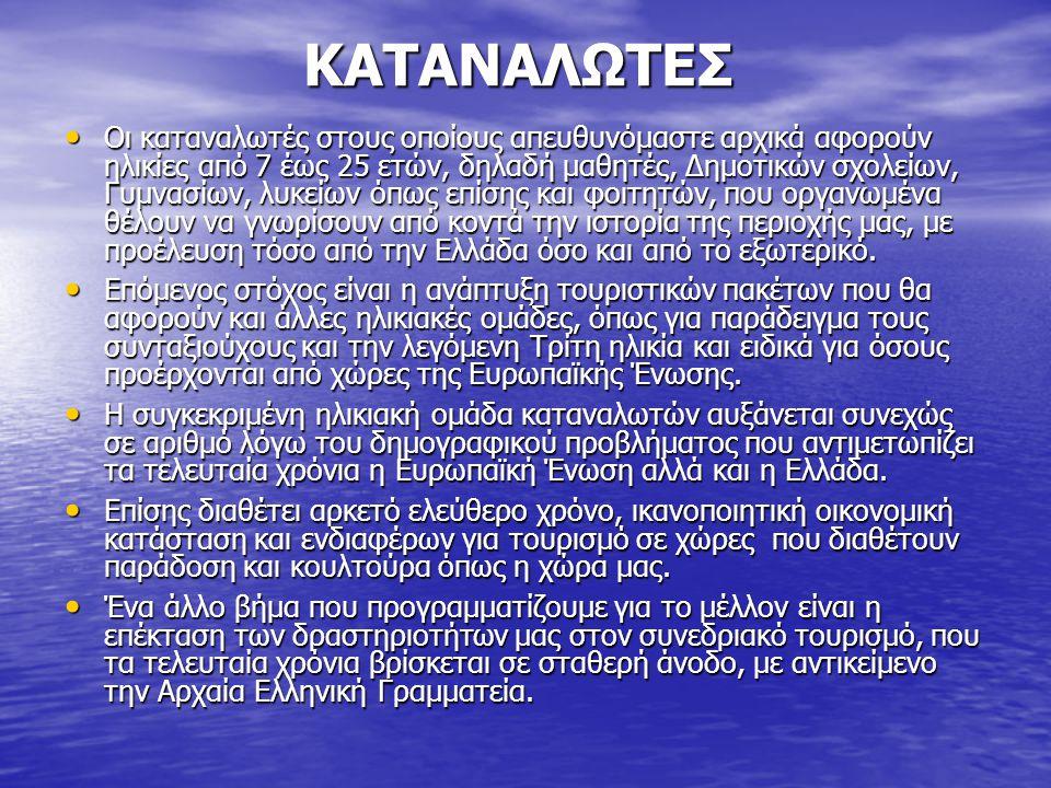 ΚΑΤΑΝΑΛΩΤΕΣ ΚΑΤΑΝΑΛΩΤΕΣ • Οι καταναλωτές στους οποίους απευθυνόμαστε αρχικά αφορούν ηλικίες από 7 έως 25 ετών, δηλαδή μαθητές, Δημοτικών σχολείων, Γυμνασίων, λυκείων όπως επίσης και φοιτητών, που οργανωμένα θέλουν να γνωρίσουν από κοντά την ιστορία της περιοχής μας, με προέλευση τόσο από την Ελλάδα όσο και από το εξωτερικό.