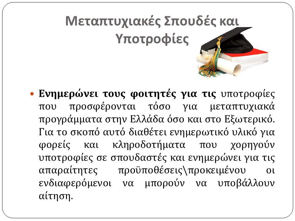 Μεταπτυχιακές Σπουδές και Υποτροφίες  Ενημερώνει τους φοιτητές για τις υποτροφίες που προσφέρονται τόσο για μεταπτυχιακά προγράμματα στην Ελλάδα όσο και στο Εξωτερικό.