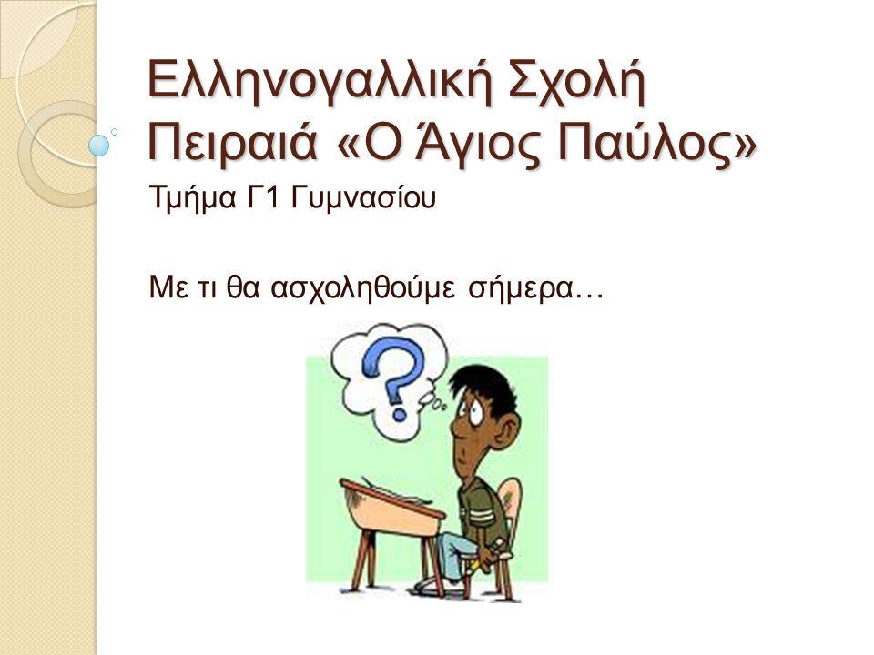 Ελληνογαλλική Σχολή Πειραιά «Ο Άγιος Παύλος» Τμήμα Γ1 Γυμνασίου Με τι θα ασχοληθούμε σήμερα…