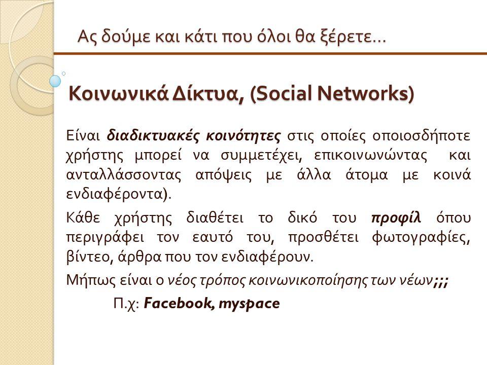 Ας δούμε και κάτι που όλοι θα ξέρετε … Κοινωνικά Δίκτυα, (Social Networks) Είναι διαδικτυακές κοινότητες στις οποίες οποιοσδήποτε χρήστης μπορεί να συ