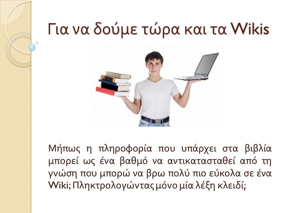 Για να δούμε τώρα και τα Wikis Μήπως η πληροφορία που υπάρχει στα βιβλία μπορεί ως ένα βαθμό να αντικατασταθεί από τη γνώση που μπορώ να βρω πολύ πιο