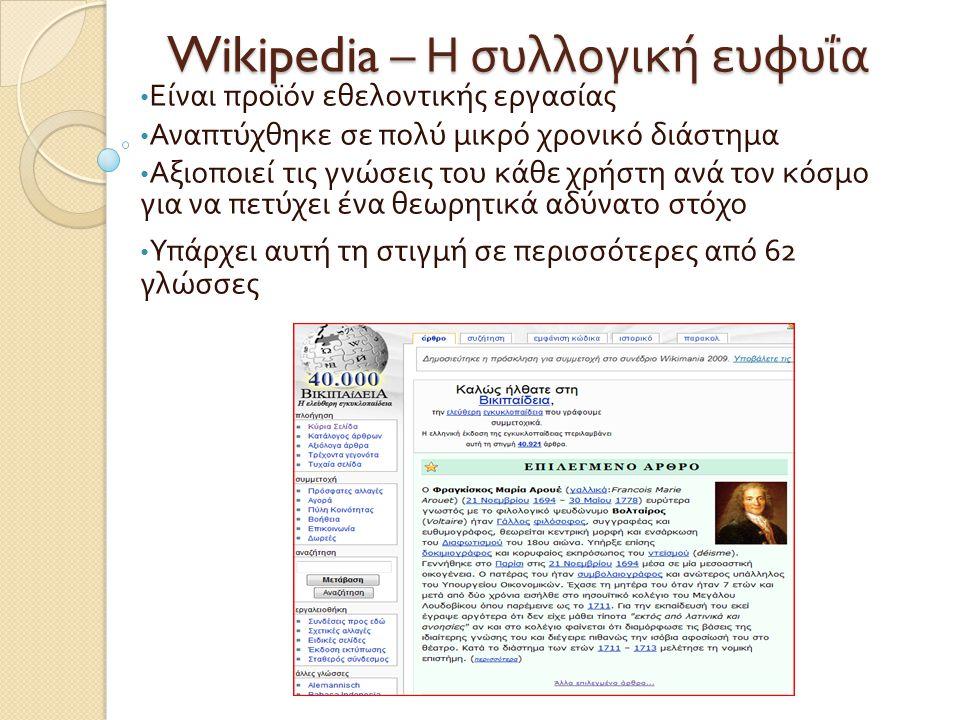 Wikipedia – Η συλλογική ευφυΐα • Είναι προϊόν εθελοντικής εργασίας • Αναπτύχθηκε σε πολύ μικρό χρονικό διάστημα • Αξιοποιεί τις γνώσεις του κάθε χρήστ