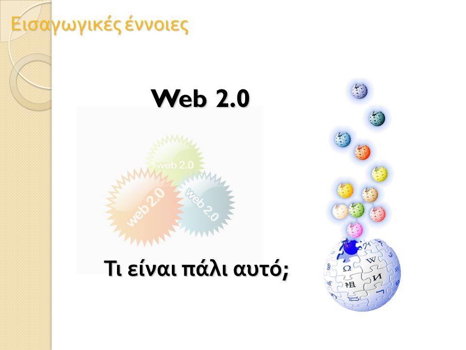 Εισαγωγικές έννοιες Web 2.0 Τι είναι πάλι αυτό ;