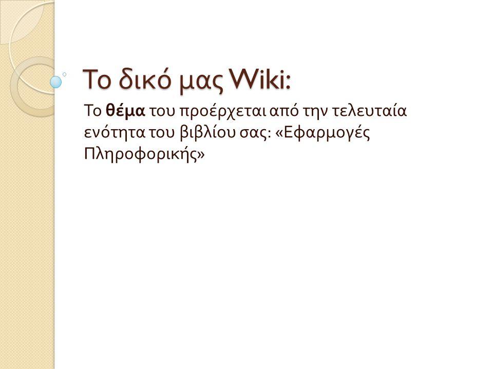 Το δικό μας Wiki: Το θέμα του προέρχεται από την τελευταία ενότητα του βιβλίου σας : « Εφαρμογές Πληροφορικής »
