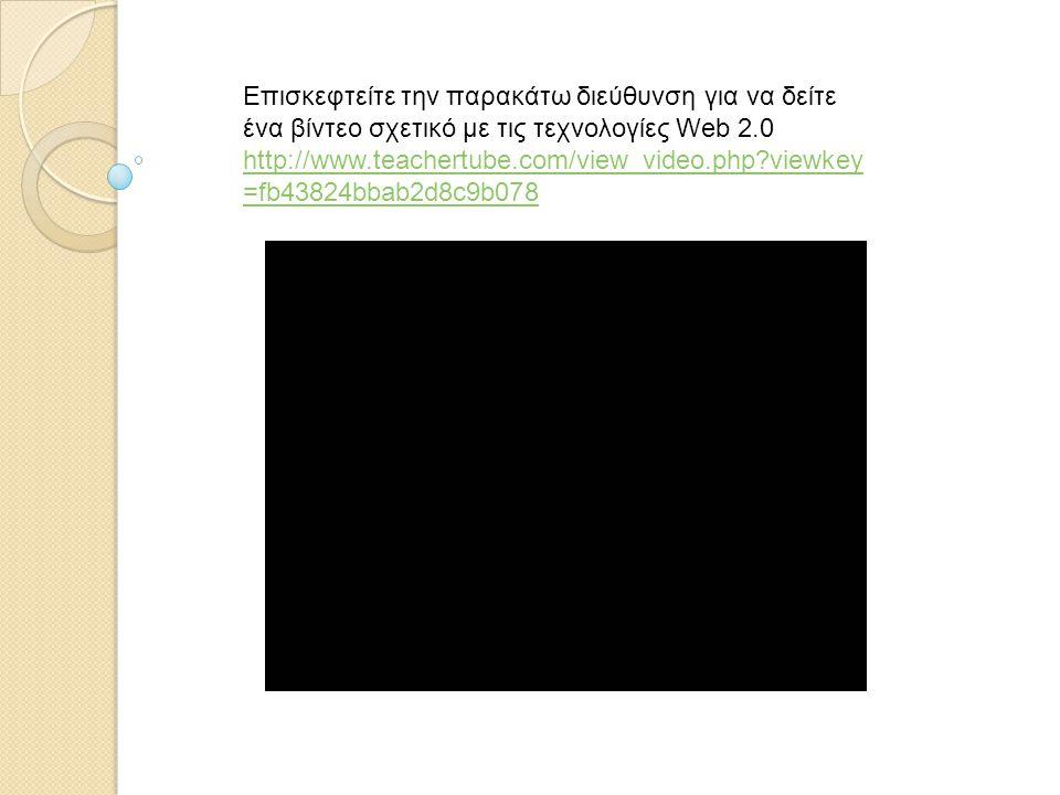 Επισκεφτείτε την παρακάτω διεύθυνση για να δείτε ένα βίντεο σχετικό με τις τεχνολογίες Web 2.0 http://www.teachertube.com/view_video.php?viewkey =fb43