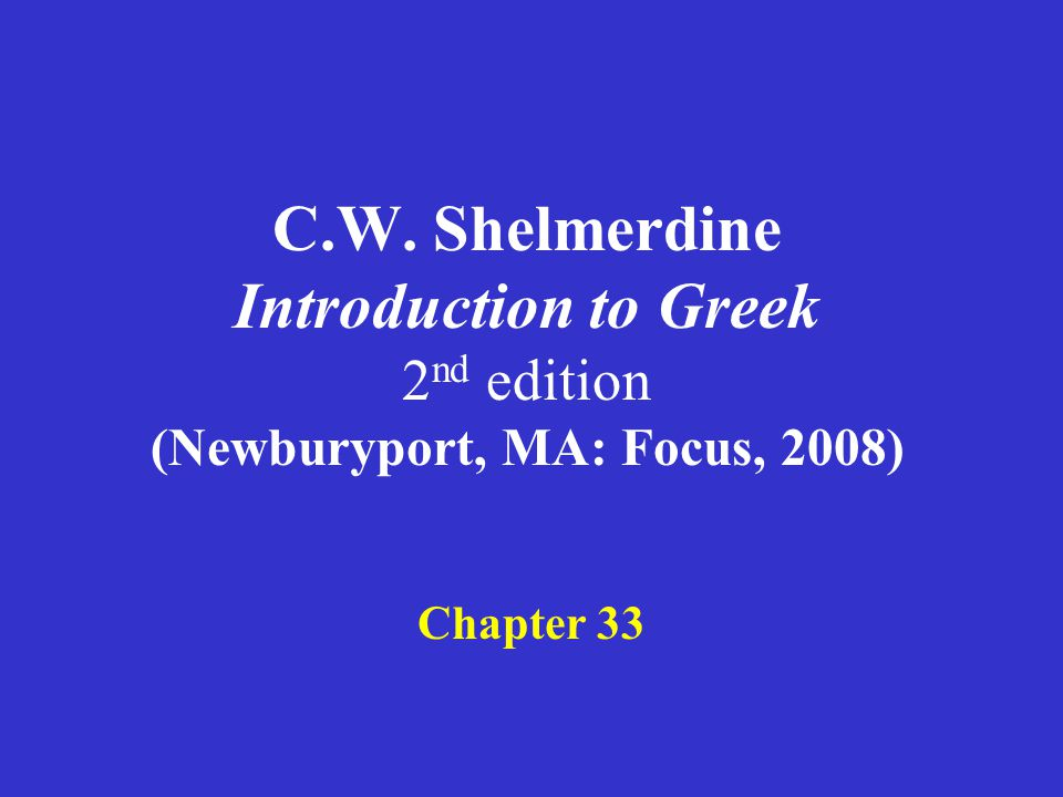 C.W. Shelmerdine Introduction to Greek 2 nd edition (Newburyport, MA: Focus, 2008) Chapter 33