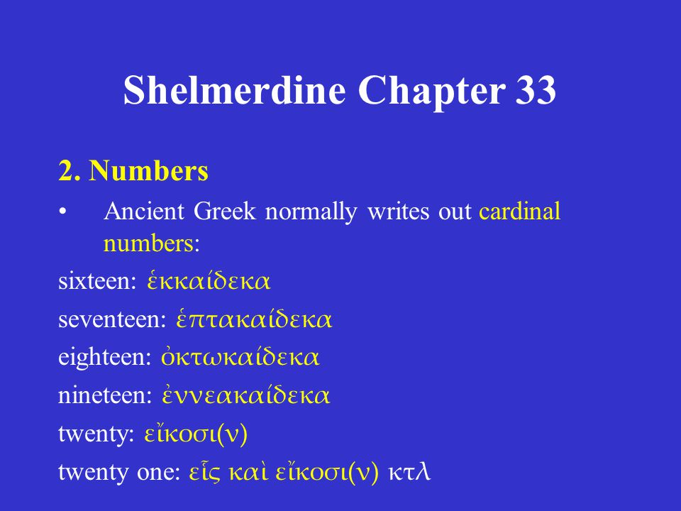 Shelmerdine Chapter 33 2. Numbers •Ancient Greek normally writes out cardinal numbers: sixteen : ἑκκαίδεκα seventeen : ἑπτακαίδεκα eighteen : ὀκτωκαίδ