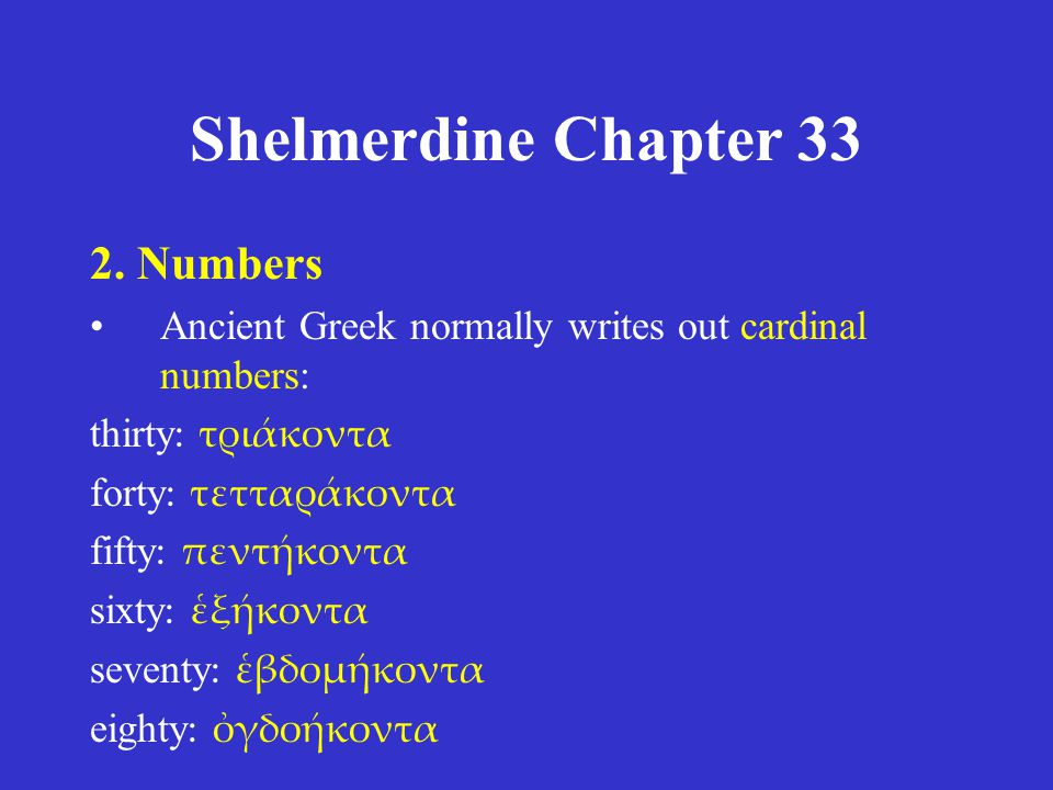 Shelmerdine Chapter 33 2. Numbers •Ancient Greek normally writes out cardinal numbers: thirty : τριάκοντα forty : τετταράκοντα fifty : πεντήκοντα sixt
