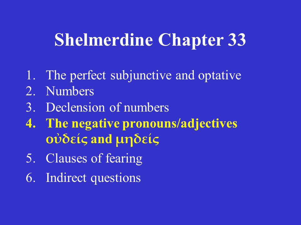 Shelmerdine Chapter 33 1.The perfect subjunctive and optative 2.Numbers 3.Declension of numbers 4.The negative pronouns/adjectives οὐδείς and μηδείς 5