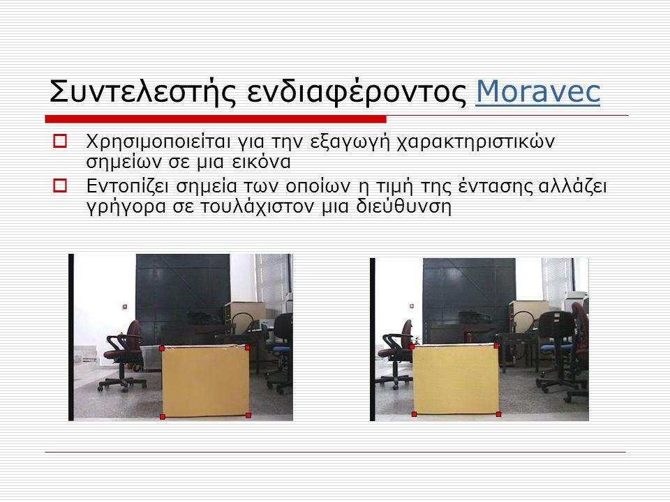 Συντελεστής ενδιαφέροντος MoravecMoravec  Χρησιμοποιείται για την εξαγωγή χαρακτηριστικών σημείων σε μια εικόνα  Εντοπίζει σημεία των οποίων η τιμή της έντασης αλλάζει γρήγορα σε τουλάχιστον μια διεύθυνση
