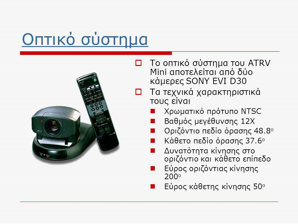 Οπτικό σύστημα  Το οπτικό σύστημα του ATRV Mini αποτελείται από δύο κάμερες SONY EVI D30  Τα τεχνικά χαρακτηριστικά τους είναι  Χρωματικό πρότυπο NTSC  Βαθμός μεγέθυνσης 12X  Οριζόντιο πεδίο όρασης 48.8 ο  Κάθετο πεδίο όρασης 37.6 ο  Δυνατότητα κίνησης στο οριζόντιο και κάθετο επίπεδο  Εύρος οριζόντιας κίνησης 200 ο  Εύρος κάθετης κίνησης 50 ο