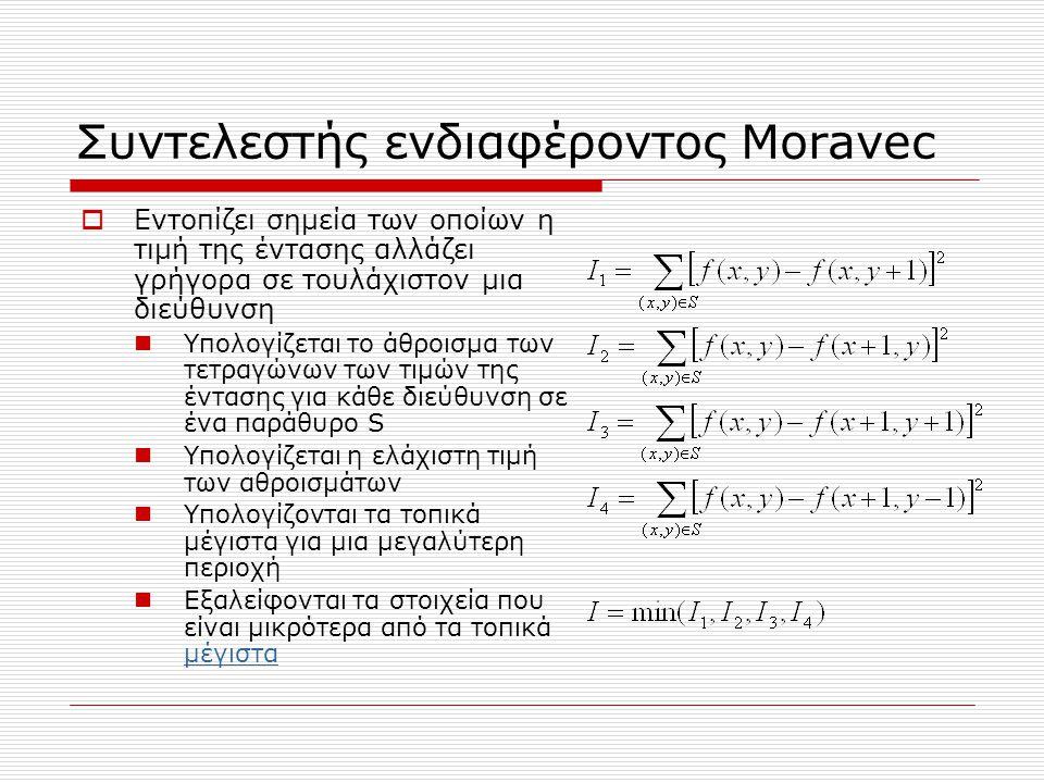 Συντελεστής ενδιαφέροντος Moravec  Εντοπίζει σημεία των οποίων η τιμή της έντασης αλλάζει γρήγορα σε τουλάχιστον μια διεύθυνση  Υπολογίζεται το άθροισμα των τετραγώνων των τιμών της έντασης για κάθε διεύθυνση σε ένα παράθυρο S  Υπολογίζεται η ελάχιστη τιμή των αθροισμάτων  Υπολογίζονται τα τοπικά μέγιστα για μια μεγαλύτερη περιοχή  Εξαλείφονται τα στοιχεία που είναι μικρότερα από τα τοπικά μέγιστα μέγιστα