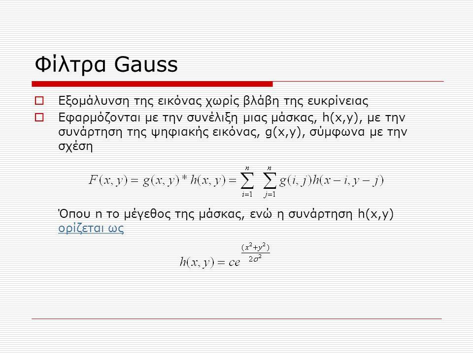 Φίλτρα Gauss  Εξομάλυνση της εικόνας χωρίς βλάβη της ευκρίνειας  Εφαρμόζονται με την συνέλιξη μιας μάσκας, h(x,y), με την συνάρτηση της ψηφιακής εικόνας, g(x,y), σύμφωνα με την σχέση Όπου n το μέγεθος της μάσκας, ενώ η συνάρτηση h(x,y) ορίζεται ως ορίζεται ως