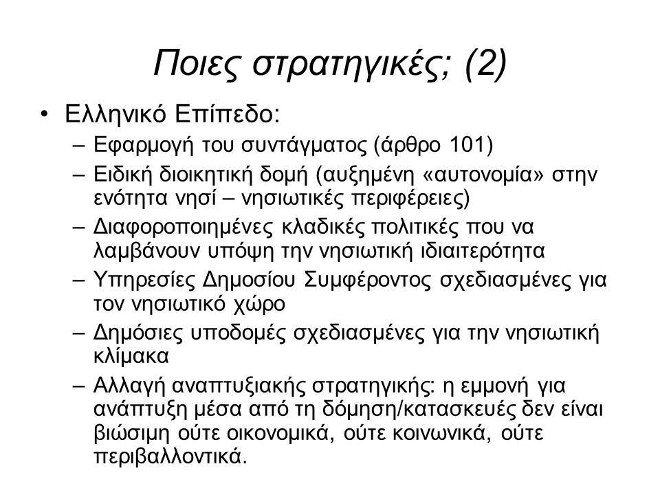 Ποιες στρατηγικές; (2) •Ελληνικό Επίπεδο: –Εφαρμογή του συντάγματος (άρθρο 101) –Ειδική διοικητική δομή (αυξημένη «αυτονομία» στην ενότητα νησί – νησιωτικές περιφέρειες) –Διαφοροποιημένες κλαδικές πολιτικές που να λαμβάνουν υπόψη την νησιωτική ιδιαιτερότητα –Υπηρεσίες Δημοσίου Συμφέροντος σχεδιασμένες για τον νησιωτικό χώρο –Δημόσιες υποδομές σχεδιασμένες για την νησιωτική κλίμακα –Αλλαγή αναπτυξιακής στρατηγικής: η εμμονή για ανάπτυξη μέσα από τη δόμηση/κατασκευές δεν είναι βιώσιμη ούτε οικονομικά, ούτε κοινωνικά, ούτε περιβαλλοντικά.