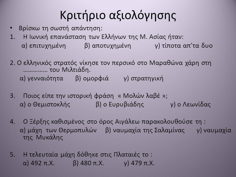 Κριτήριο αξιολόγησης • Βρίσκω τη σωστή απάντηση: 1.Η Ιωνική επανάσταση των Ελλήνων της Μ. Ασίας ήταν: α) επιτυχημένη β) αποτυχημένη γ) τίποτα απ'τα δυ