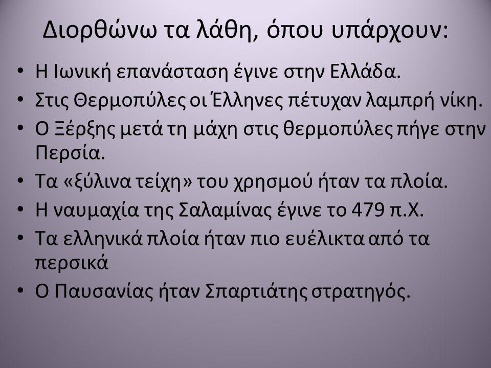 Διορθώνω τα λάθη, όπου υπάρχουν: • Η Ιωνική επανάσταση έγινε στην Ελλάδα. • Στις Θερμοπύλες οι Έλληνες πέτυχαν λαμπρή νίκη. • Ο Ξέρξης μετά τη μάχη στ