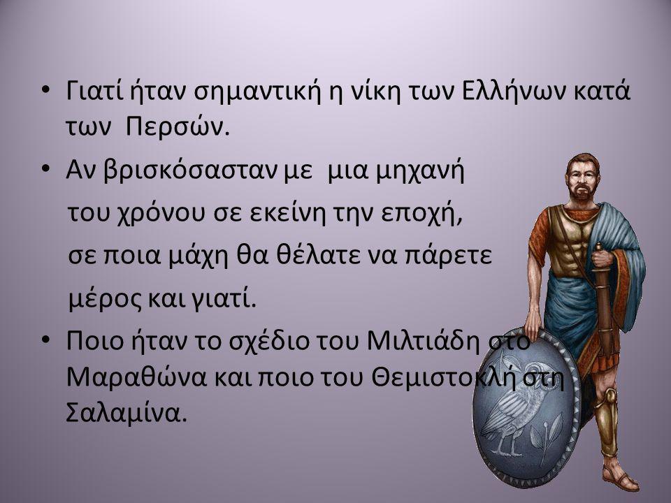 • Γιατί ήταν σημαντική η νίκη των Ελλήνων κατά των Περσών. • Αν βρισκόσασταν με μια μηχανή του χρόνου σε εκείνη την εποχή, σε ποια μάχη θα θέλατε να π