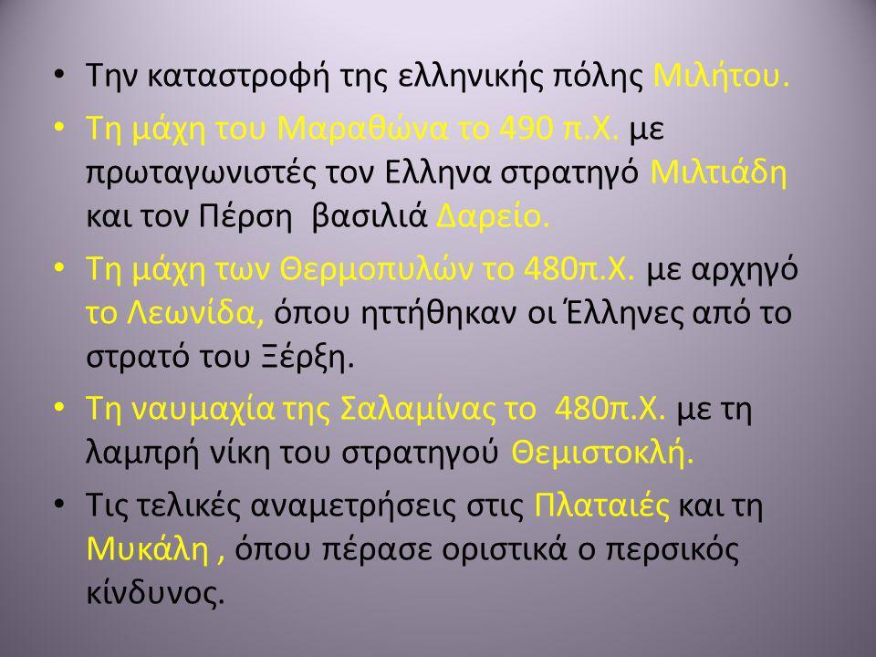 • Την καταστροφή της ελληνικής πόλης Μιλήτου. • Τη μάχη του Μαραθώνα το 490 π.Χ. με πρωταγωνιστές τον Ελληνα στρατηγό Μιλτιάδη και τον Πέρση βασιλιά Δ