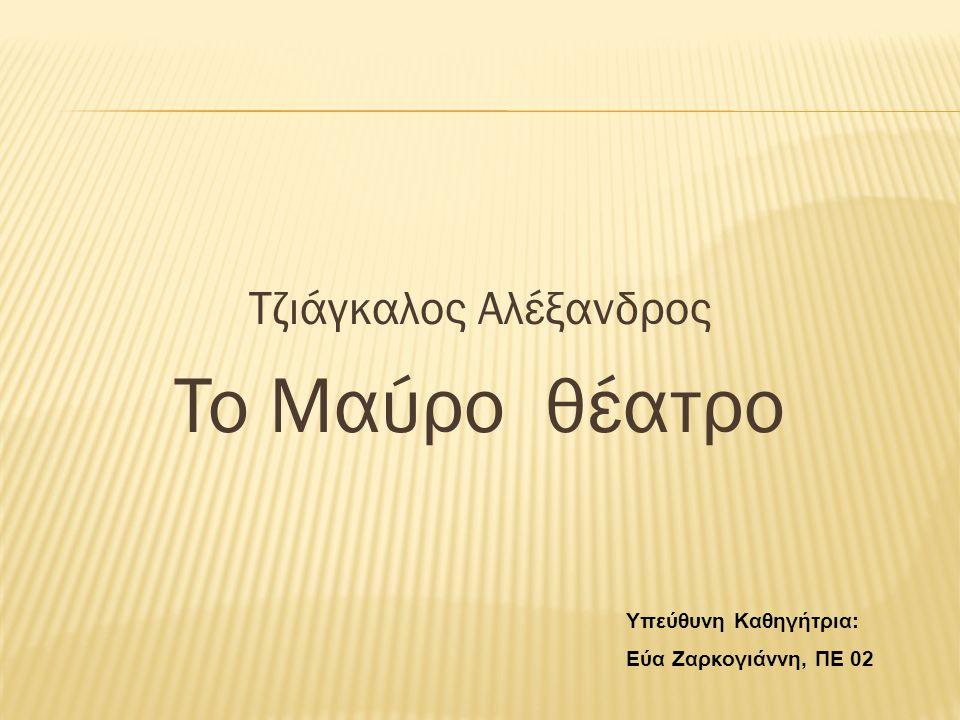 Τζιάγκαλος Αλέξανδρος To Μαύρο θέατρο Υπεύθυνη Καθηγήτρια: Εύα Ζαρκογιάννη, ΠΕ 02