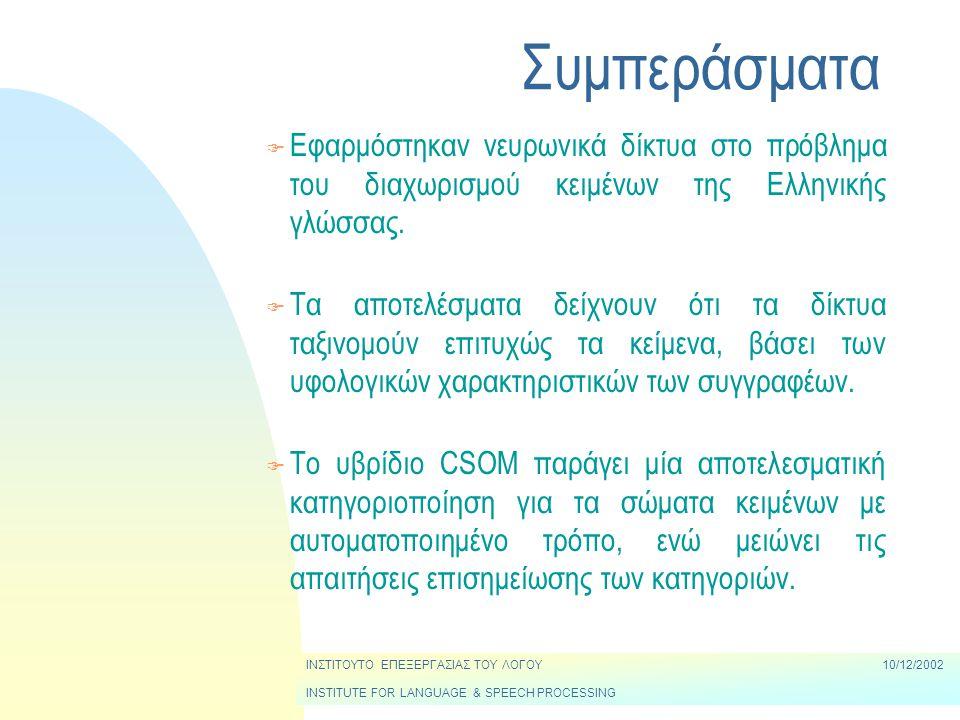 ΙΝΣΤΙΤΟΥΤΟ ΕΠΕΞΕΡΓΑΣΙΑΣ ΤΟΥ ΛΟΓΟΥ10/12/2002 INSTITUTE FOR LANGUAGE & SPEECH PROCESSING Συμπεράσματα F Εφαρμόστηκαν νευρωνικά δίκτυα στο πρόβλημα του διαχωρισμού κειμένων της Ελληνικής γλώσσας.