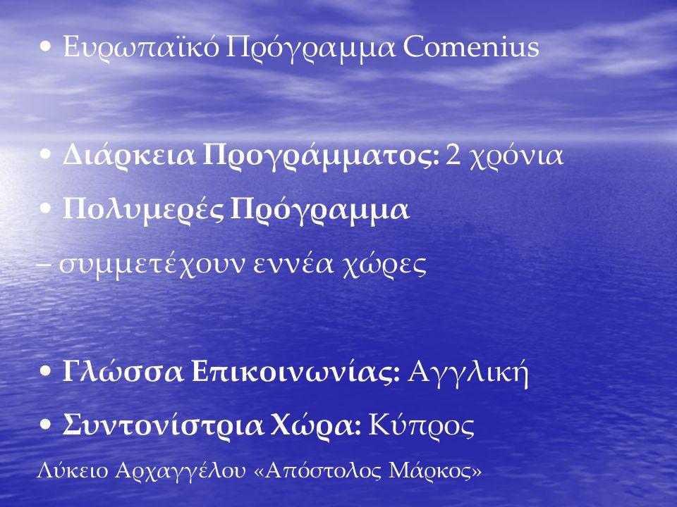 • Ευρωπαϊκό Πρόγραμμα Comenius • Διάρκεια Προγράμματος: 2 χρόνια • Πολυμερές Πρόγραμμα – συμμετέχουν εννέα χώρες • Γλώσσα Επικοινωνίας: Αγγλική • Συντονίστρια Χώρα: Κύπρος Λύκειο Αρχαγγέλου «Απόστολος Μάρκος»