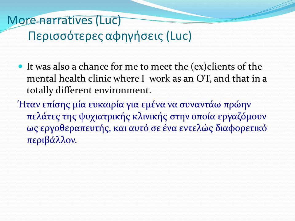 More narratives (Luc) Περισσότερες αφηγήσεις (Luc)  It was also a chance for me to meet the (ex)clients of the mental health clinic where I work as an OT, and that in a totally different environment.