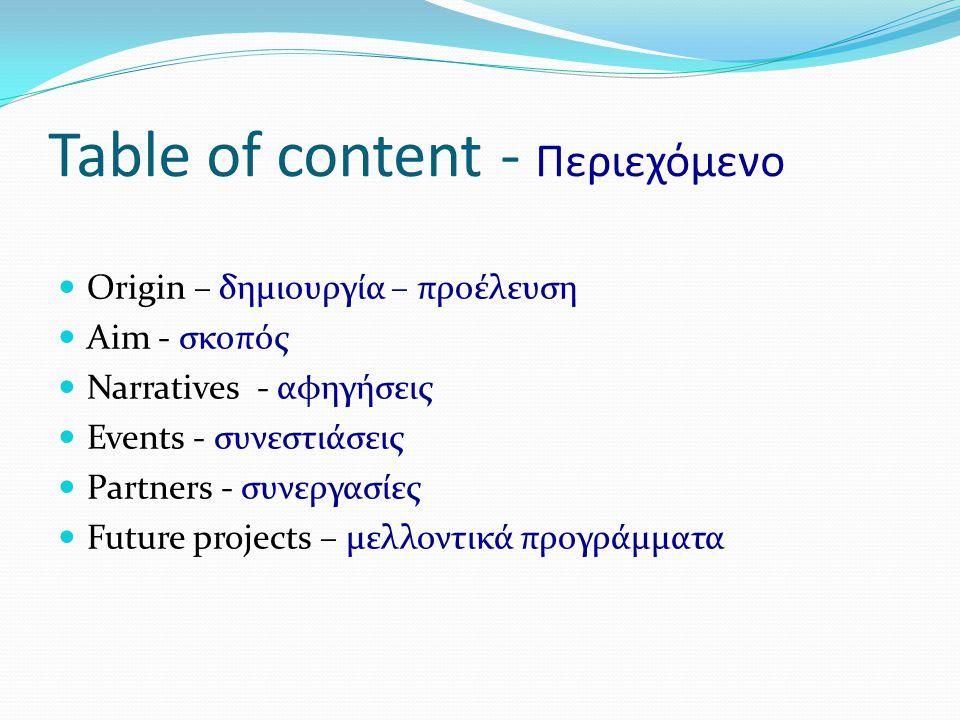 Table of content - Περιεχόμενο  Origin – δημιουργία – προέλευση  Aim - σκοπός  Narratives - αφηγήσεις  Events - συνεστιάσεις  Partners - συνεργασίες  Future projects – μελλοντικά προγράμματα