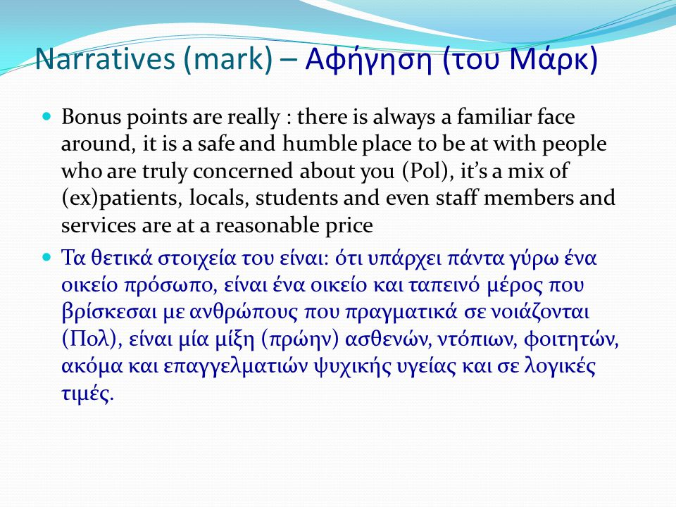 Narratives (mark) – Αφήγηση (του Μάρκ)  Bonus points are really : there is always a familiar face around, it is a safe and humble place to be at with people who are truly concerned about you (Pol), it's a mix of (ex)patients, locals, students and even staff members and services are at a reasonable price  Τα θετικά στοιχεία του είναι: ότι υπάρχει πάντα γύρω ένα οικείο πρόσωπο, είναι ένα οικείο και ταπεινό μέρος που βρίσκεσαι με ανθρώπους που πραγματικά σε νοιάζονται (Πολ), είναι μία μίξη (πρώην) ασθενών, ντόπιων, φοιτητών, ακόμα και επαγγελματιών ψυχικής υγείας και σε λογικές τιμές.