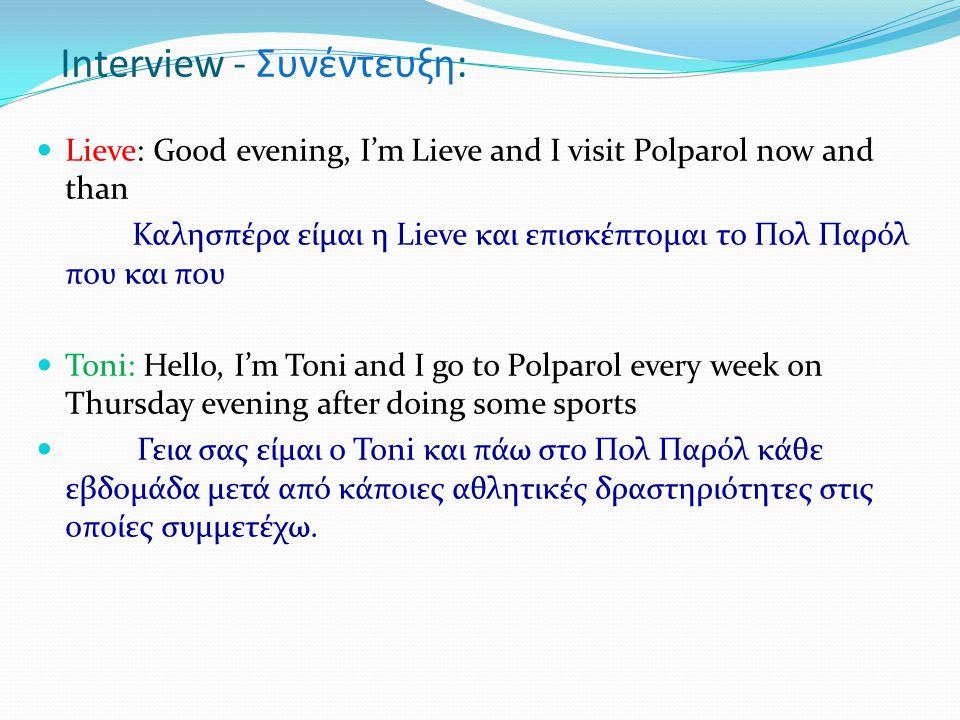 Interview - Συνέντευξη:  Lieve: Good evening, I'm Lieve and I visit Polparol now and than Καλησπέρα είμαι η Lieve και επισκέπτομαι το Πολ Παρόλ που και που  Toni: Hello, I'm Toni and I go to Polparol every week on Thursday evening after doing some sports  Γεια σας είμαι ο Toni και πάω στο Πολ Παρόλ κάθε εβδομάδα μετά από κάποιες αθλητικές δραστηριότητες στις οποίες συμμετέχω.