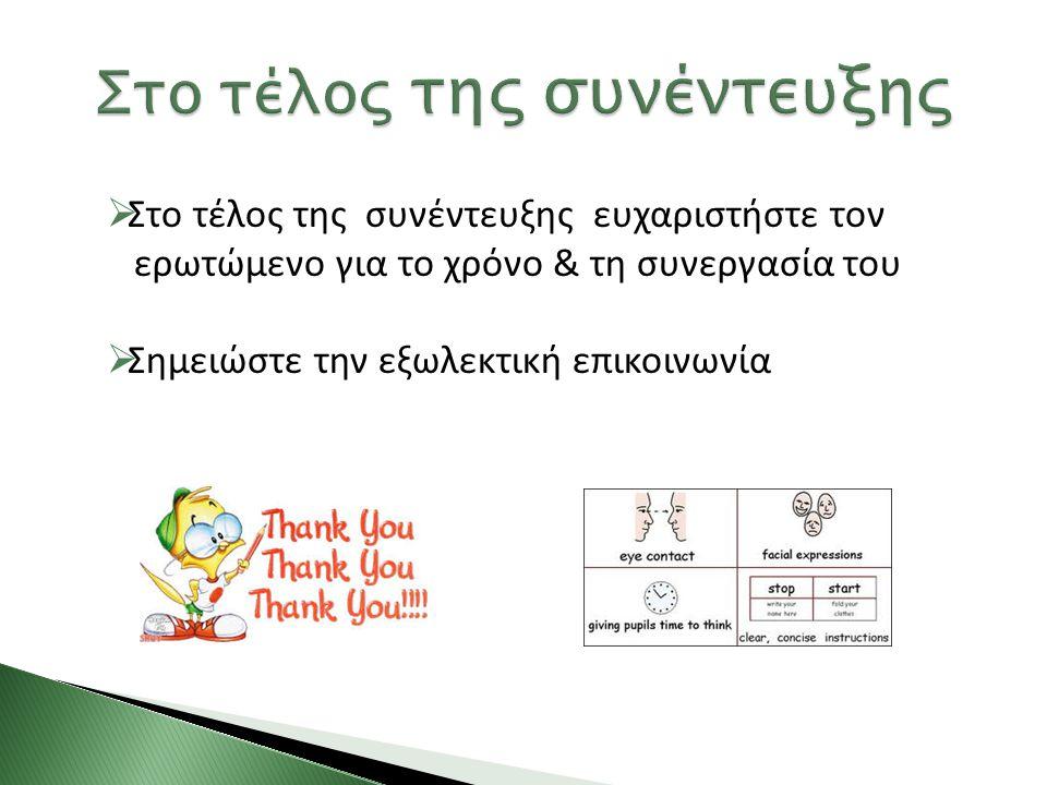  Στο τέλος της συνέντευξης ευχαριστήστε τον ερωτώμενο για το χρόνο & τη συνεργασία του  Σημειώστε την εξωλεκτική επικοινωνία