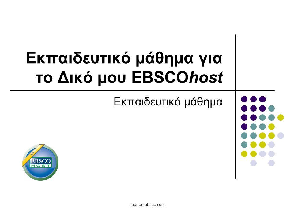 Καλωσήρθατε στο εκπαιδευτικό μάθημα για το Δικό μου EBSCOhost, στο οποίο θα μάθετε πώς μπορείτε να προσαρμόσετε και να αξιοποιήσετε με τον καλύτερο δυνατό τρόπο το δωρεάν προσωπικό σας φάκελο (Το δικό μου EBSChost) που επιτρέπει στους χρήστες να επεκτείνουν τη χρήση των αποτελεσμάτων αναζήτησης του EBSCOhost πέρα από την τρέχουσα συνεδρία τους.