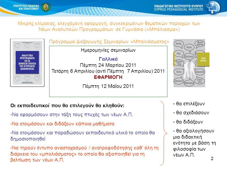2 Μικρής κλίμακας, ελεγχόμενη εφαρμογή, συγκεκριμένων θεματικών περιοχών των Νέων Αναλυτικών Προγραμμάτων σε Γυμνάσια («Μπόλιασμα») Πρόγραμμα Διεξαγωγής Σεμιναρίων «Μπολιάσματος» Ημερομηνίες σεμιναρίων Γαλλικά Πέμπτη 24 Μαρτίου 2011 Τετάρτη 6 Απριλίου (αντί Πέμπτη 7 Απριλίου) 2011 ΕΦΑΡΜΟΓΗ Πέμπτη 12 Μαΐου 2011 Οι εκπαιδευτικοί που θα επιλεγούν θα κληθούν: -Να εφαρμόσουν στην τάξη τους πτυχές των νέων Α.Π.