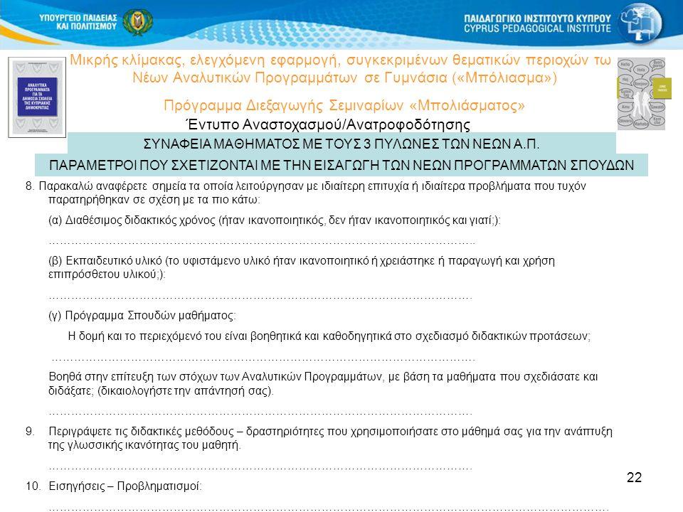 22 Μικρής κλίμακας, ελεγχόμενη εφαρμογή, συγκεκριμένων θεματικών περιοχών των Νέων Αναλυτικών Προγραμμάτων σε Γυμνάσια («Μπόλιασμα») Πρόγραμμα Διεξαγωγής Σεμιναρίων «Μπολιάσματος» Έντυπο Αναστοχασμού/Ανατροφοδότησης ΠΑΡΑΜΕΤΡΟΙ ΠΟΥ ΣΧΕΤΙΖΟΝΤΑΙ ΜΕ ΤΗΝ ΕΙΣΑΓΩΓΗ ΤΩΝ ΝΕΩΝ ΠΡΟΓΡΑΜΜΑΤΩΝ ΣΠΟΥΔΩΝ 8.