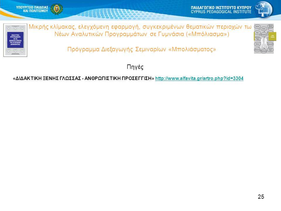 25 Μικρής κλίμακας, ελεγχόμενη εφαρμογή, συγκεκριμένων θεματικών περιοχών των Νέων Αναλυτικών Προγραμμάτων σε Γυμνάσια («Μπόλιασμα») Πρόγραμμα Διεξαγωγής Σεμιναρίων «Μπολιάσματος» Πηγές «ΔΙΔΑΚΤΙΚΗ ΞΕΝΗΣ ΓΛΩΣΣΑΣ - ΑΝΘΡΩΠΙΣΤΙΚΗ ΠΡΟΣΕΓΓΙΣΗ» http://www.alfavita.gr/artro.php id=3304http://www.alfavita.gr/artro.php id=3304