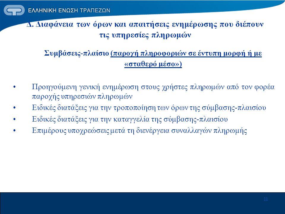 11 Συμβάσεις-πλαίσιο (παροχή πληροφοριών σε έντυπη μορφή ή με «σταθερό μέσο») •Προηγούμενη γενική ενημέρωση στους χρήστες πληρωμών από τον φορέα παροχής υπηρεσιών πληρωμών •Ειδικές διατάξεις για την τροποποίηση των όρων της σύμβασης-πλαισίου •Ειδικές διατάξεις για την καταγγελία της σύμβασης-πλαισίου •Επιμέρους υποχρεώσεις μετά τη διενέργεια συναλλαγών πληρωμής Δ.